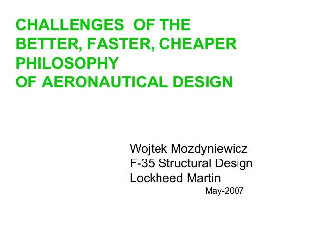 Wojtek Mozdyniewicz F-35 Structural Design Lockheed Martin May-2007 CHALLENGES OF THE BETTER, FASTER, CHEAPER PHILOSOPHY O...