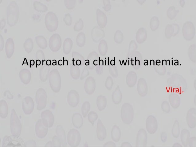 Approach to a child with anemia. Viraj.