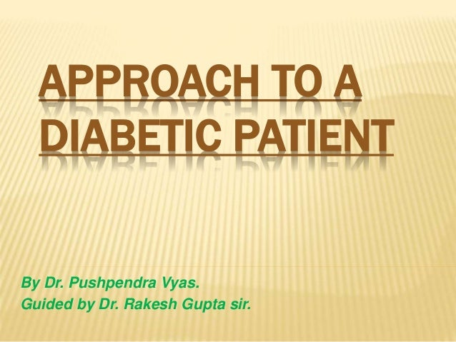 APPROACH TO A DIABETIC PATIENT By Dr. Pushpendra Vyas. Guided by Dr. Rakesh Gupta sir.