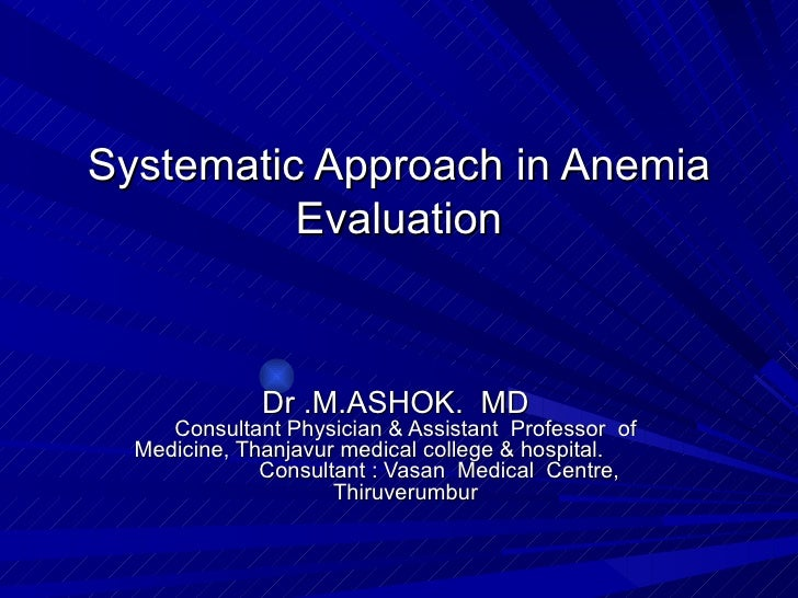 Systematic Approach in Anemia Evaluation Dr .M.ASHOK.  MD   Consultant Physician & Assistant  Professor  of Medicine, Than...