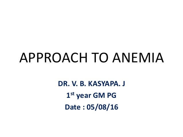 APPROACH TO ANEMIA DR. V. B. KASYAPA. J 1st year GM PG Date : 05/08/16