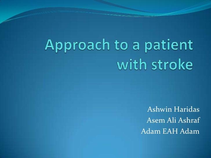 Approach to a patient with stroke<br />AshwinHaridas<br />Asem Ali Ashraf<br />Adam EAH Adam<br />
