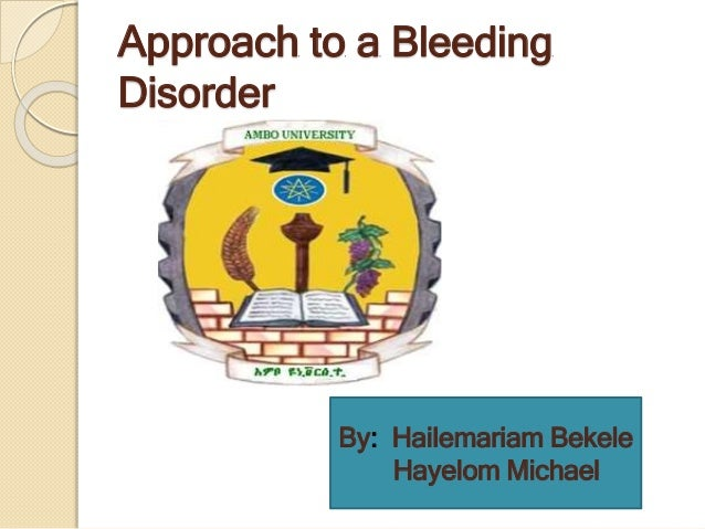 Approach to a Bleeding Disorder By: Hailemariam Bekele Hayelom Michael
