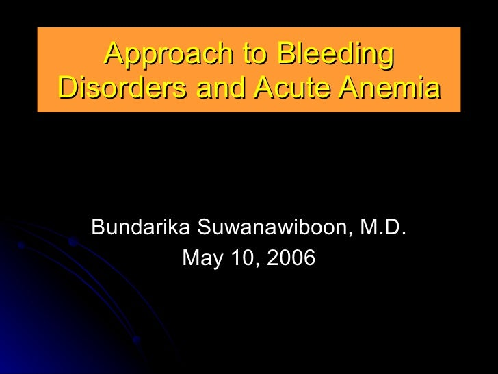 Approach to Bleeding Disorders and Acute Anemia Bundarika Suwanawiboon, M.D. May 10, 2006