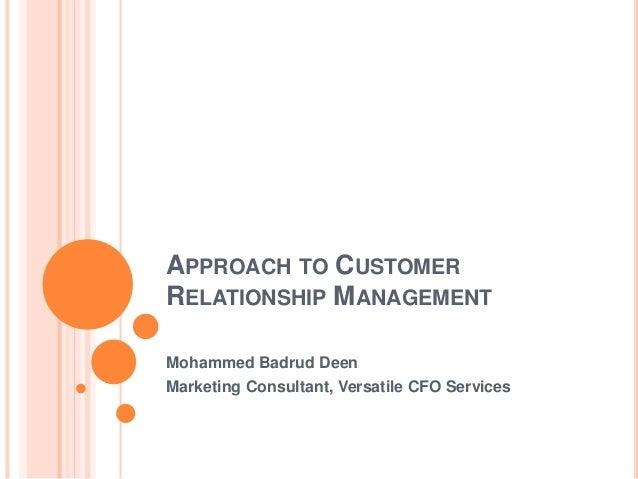 APPROACH TO CUSTOMER RELATIONSHIP MANAGEMENT Mohammed Badrud Deen Marketing Consultant, Versatile CFO Services
