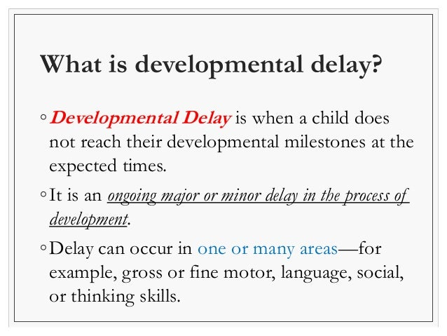 developmental delay Learn more about where to find help if you suspect that your child may have a developmental delay a developmental evaluation will be used to decide if your child needs early intervention.