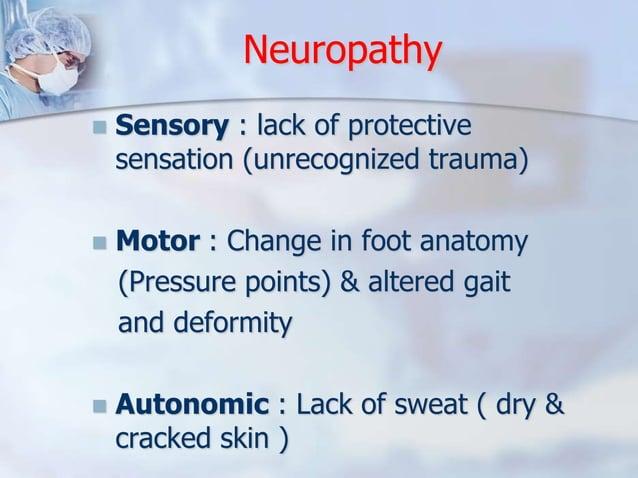Neuropathy   Sensory : lack of protective  sensation (unrecognized trauma)   Motor : Change in foot anatomy  (Pressure p...