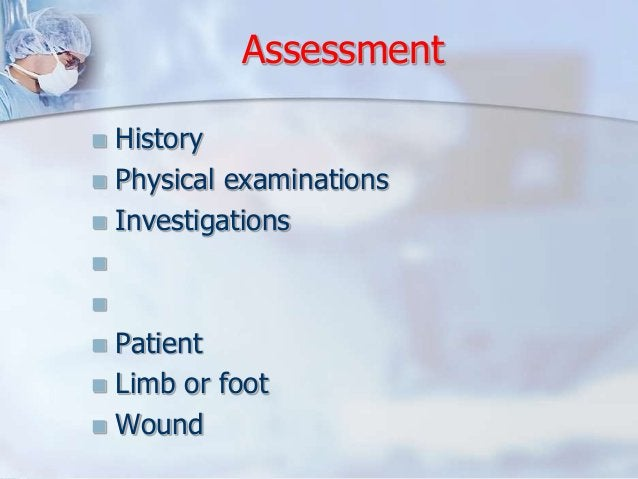Assessment   History   Physical examinations   Investigations       Patient   Limb or foot   Wound