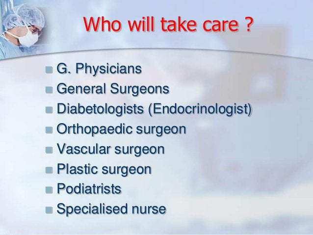 Who will take care ?   G. Physicians   General Surgeons   Diabetologists (Endocrinologist)   Orthopaedic surgeon   Va...