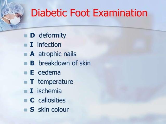 Diabetic Foot Examination   D deformity   I infection   A atrophic nails   B breakdown of skin   E oedema   T temper...