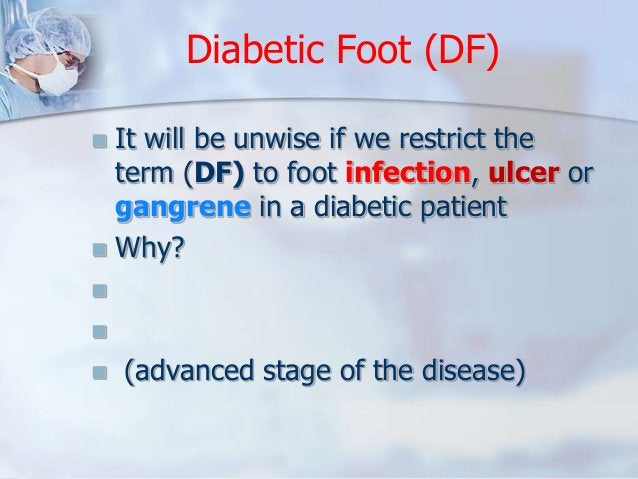 Diabetic Foot (DF)   It will be unwise if we restrict the  term (DF) to foot infection, ulcer or  gangrene in a diabetic ...