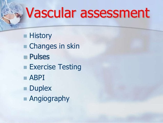 Vascular assessment   History   Changes in skin   Pulses   Exercise Testing   ABPI   Duplex   Angiography