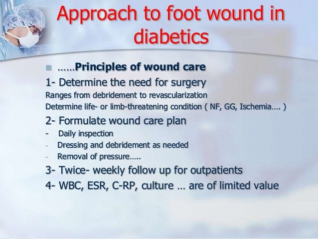Approach to foot wound in  diabetics   ……Principles of wound care  1- Determine the need for surgery  Ranges from debride...