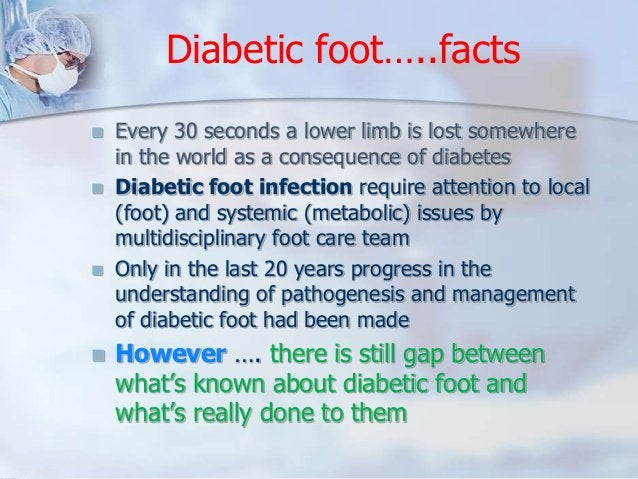 Diabetic foot…..facts   Every 30 seconds a lower limb is lost somewhere  in the world as a consequence of diabetes   Dia...