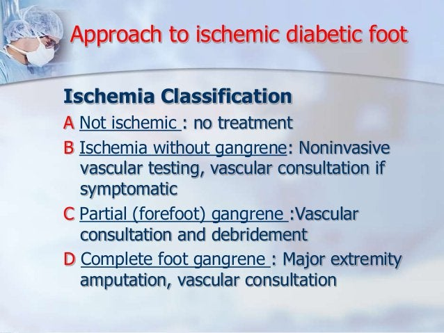 Approach to ischemic diabetic foot  Ischemia Classification  A Not ischemic : no treatment  B Ischemia without gangrene: N...