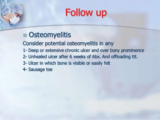 Follow up   Osteomyelitis  Consider potential osteomyelitis in any  1- Deep or extensive chronic ulcer and over bony prom...