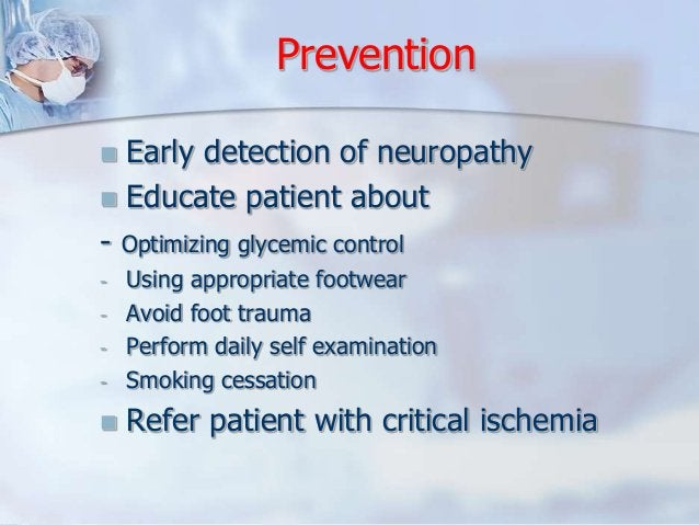 Prevention   Early detection of neuropathy   Educate patient about  - Optimizing glycemic control  - Using appropriate f...