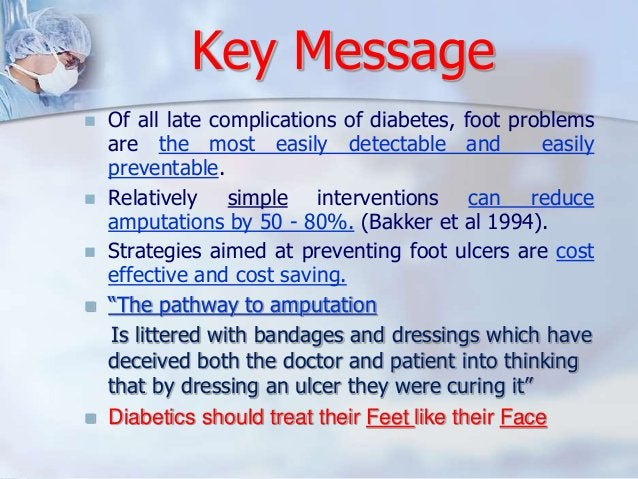Key Message   Of all late complications of diabetes, foot problems  are the most easily detectable and easily  preventabl...