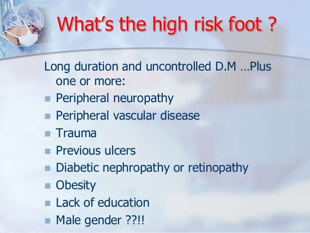 What's the high risk foot ?  Long duration and uncontrolled D.M …Plus  one or more:   Peripheral neuropathy   Peripheral...