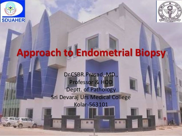 Approach to Endometrial Biopsy Dr.CSBR.Prasad, MD., Professor & HOD Deptt. of Pathology Sri Devaraj Urs Medical College Ko...