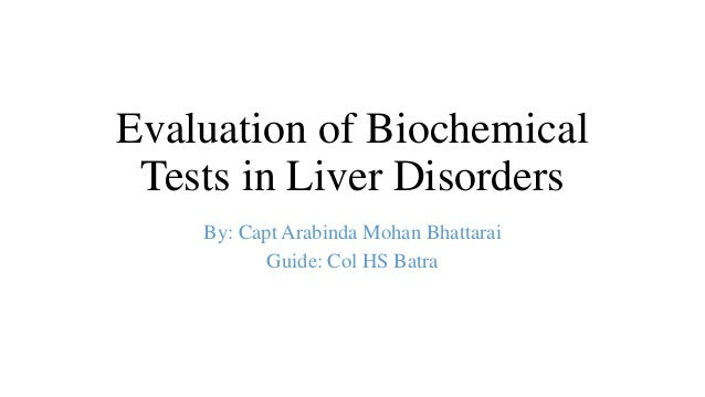 Evaluation of Biochemical Tests in Liver Disorders By: Capt Arabinda Mohan Bhattarai Guide: Col HS Batra