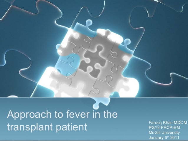 Approach to fever in the transplant patient Farooq Khan MDCM PGY2 FRCP-EM McGill University January 6th 2011