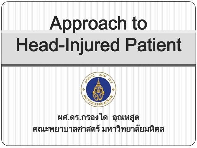 Approach to Head-Injured Patient  ผศ.ดร.กรองได อุณหสูต คณะพยาบาลศาสตร์ มหาวิทยาลัยมหิดล