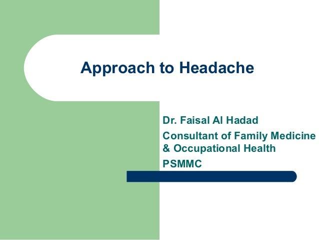 Approach to Headache Dr. Faisal Al Hadad Consultant of Family Medicine & Occupational Health PSMMC