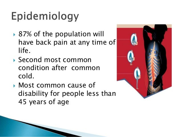  87% of the population will have back pain at any time of life.  Second most common condition after common cold.  Most ...