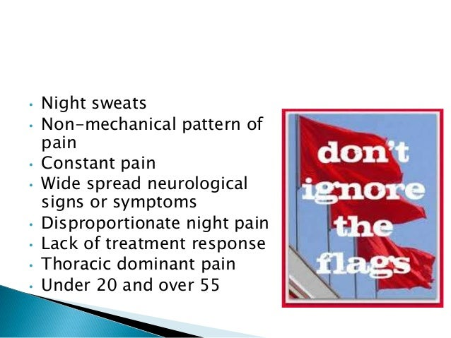 • Night sweats • Non-mechanical pattern of pain • Constant pain • Wide spread neurological signs or symptoms • Disproporti...