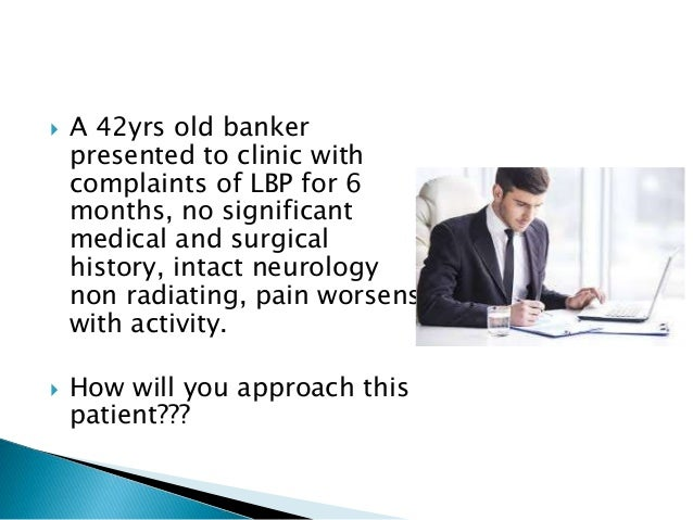  A 42yrs old banker presented to clinic with complaints of LBP for 6 months, no significant medical and surgical history,...