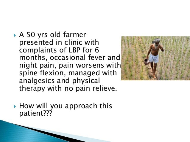  A 50 yrs old farmer presented in clinic with complaints of LBP for 6 months, occasional fever and night pain, pain worse...
