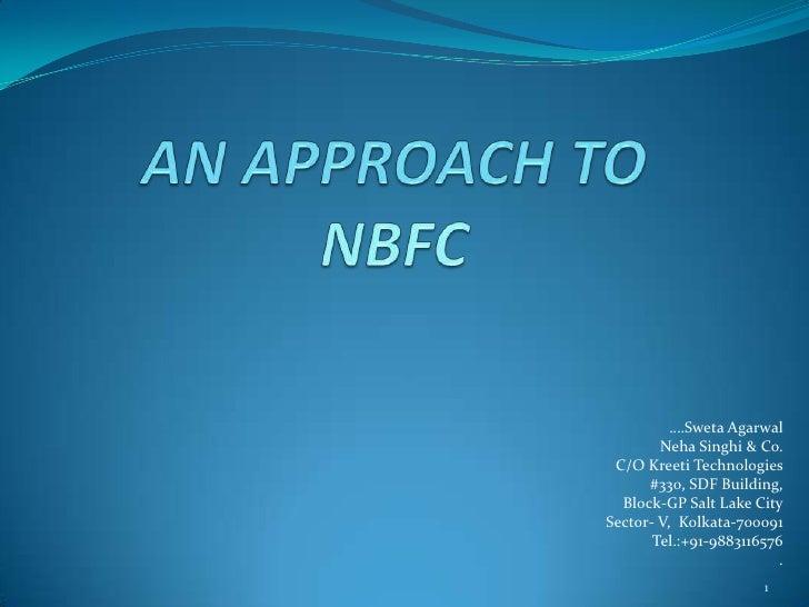 AN APPROACH TONBFC<br />….Sweta Agarwal<br />Neha Singhi & Co.<br />C/O Kreeti Technologies<br />#330, SDF Building,<br />...