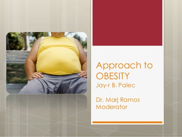 Approach to OBESITY Jay-r B. Palec Dr. Marj Ramos Moderator