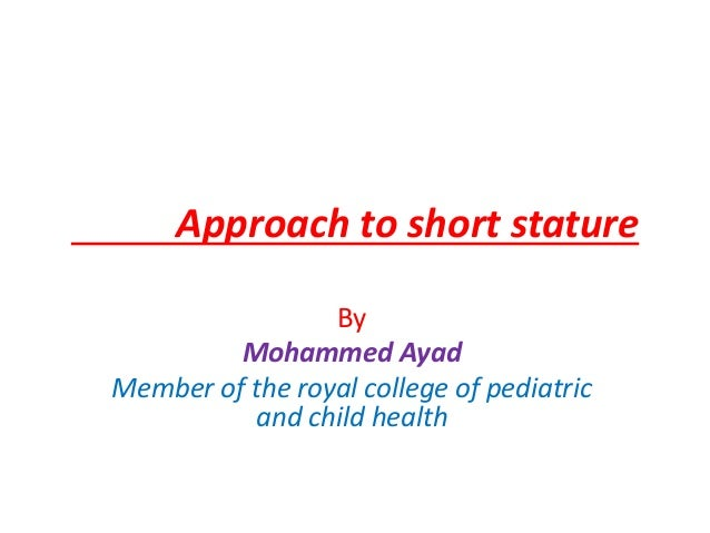 Approach to short stature By Mohammed Ayad Member of the royal college of pediatric and child health