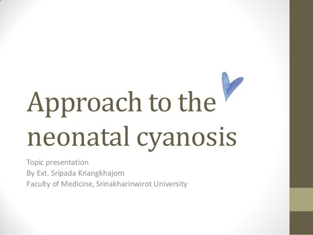 Approach to the neonatal cyanosis Topic presentation By Ext. Sripada Kriangkhajorn Faculty of Medicine, Srinakharinwirot U...