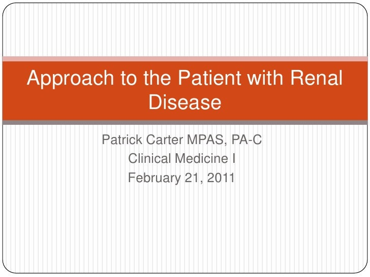 Patrick Carter MPAS, PA-C<br />Clinical Medicine I<br />February 21, 2011<br />Approach to the Patient with Renal Disease<...