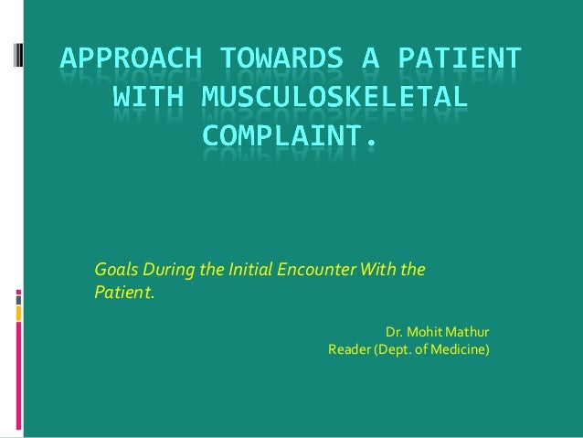 Goals During the Initial Encounter With the Patient. Dr. Mohit Mathur Reader (Dept. of Medicine)