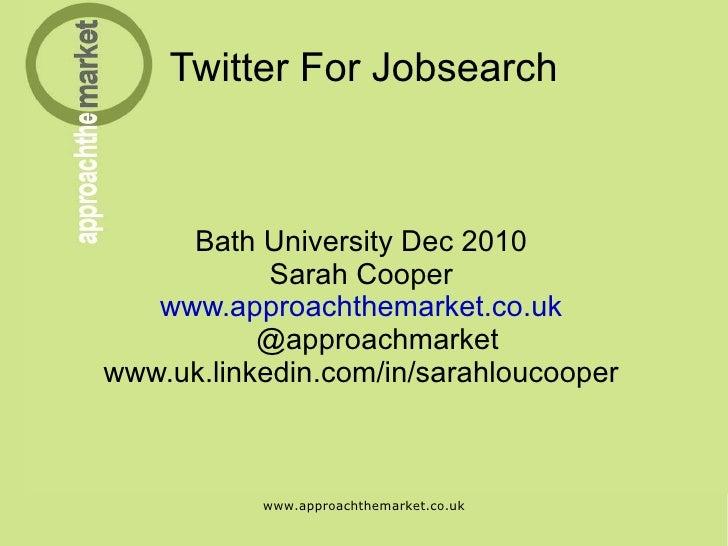 Twitter For Jobsearch Bath University Dec 2010 Sarah Cooper www.approachthemarket.co.uk @approachmarket www.uk.linkedin.co...