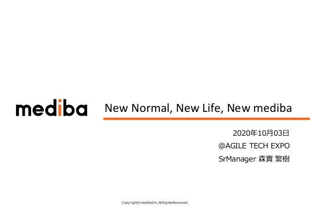 Copyright©medibaInc.AllRightsReserved. CONFIDENTIAL New Normal, New Life, New mediba 2020年10月03日 @AGILE TECH EXPO SrManage...