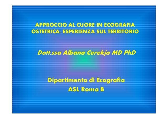 APPROCCIO AL CUORE IN ECOGRAFIA OSTETRICA: ESPERIENZA SUL TERRITORIO Dott.ssa Albana Cerekja MD PhD Dipartimento di Ecogra...