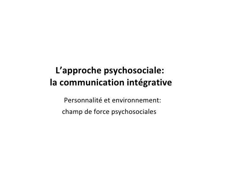 L'approche psychosociale:  la communication intégrative <ul><li>Personnalité et environnement:  </li></ul><ul><li>champ de...