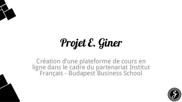 Projet E. Giner  Création d'une plateforme de cours en ligne dans le cadre du partenariat Institut Français -Budapest Busi...