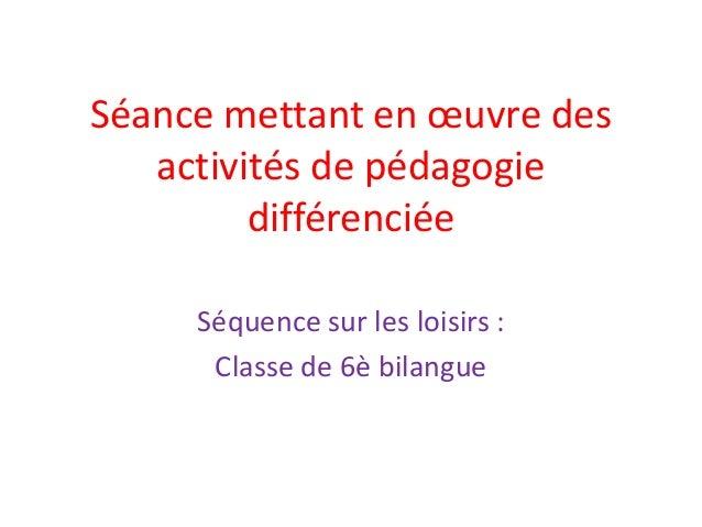 Séance mettant en œuvre des activités de pédagogie différenciée Séquence sur les loisirs : Classe de 6è bilangue