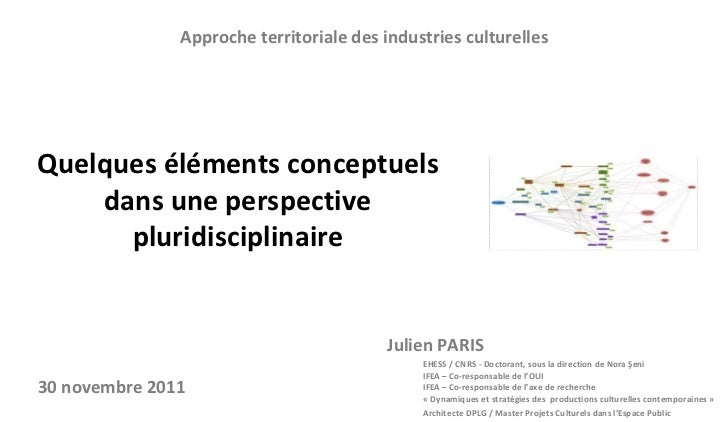 Approche territoriale des industries culturelles <ul><li>Julien PARIS </li></ul><ul><ul><li>EHESS/CNRS  -  Doctorant ,  ...