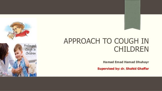 APPROACH TO COUGH IN CHILDREN Hamad Emad Hamad Dhuhayr Supervised by: dr. Shahid Ghaffar