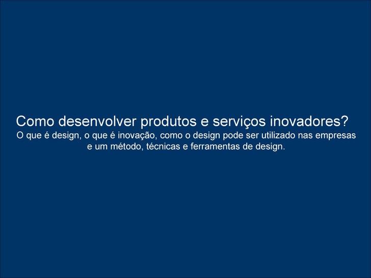Como desenvolver produtos e serviços inovadores?   O que é design, o que é inovação, comoo designpode ser utilizado nas ...