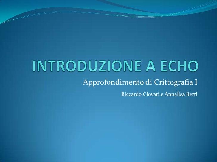INTRODUZIONE A ECHO<br />Approfondimento di Crittografia I<br />Riccardo Ciovati e Annalisa Berti<br />