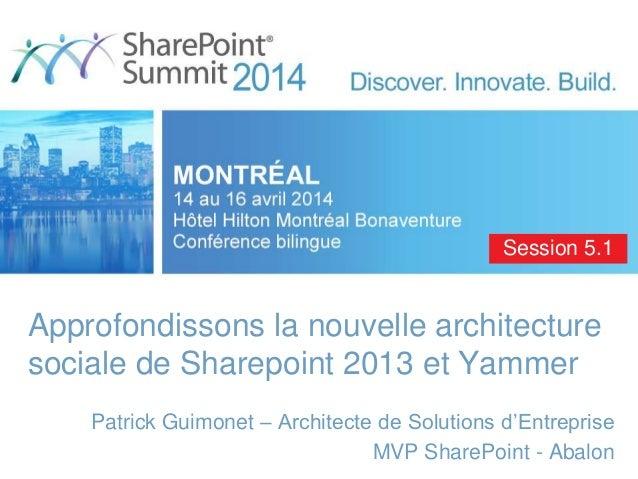 Approfondissons la nouvelle architecture sociale de Sharepoint 2013 et Yammer Patrick Guimonet – Architecte de Solutions d...
