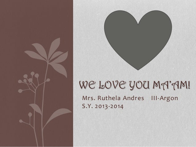 WE LOVE YOU MA'AM! Mrs. Ruthela Andres S.Y. 2013-2014  III-Argon
